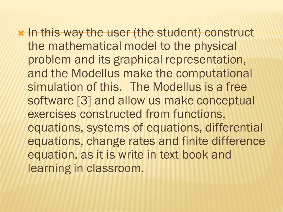 In this way the user (the student) construct the mathematical model to the physical problem and its graphical representation, and the Modellus make the computational simulation of this. The Modellus is a free software [3] and allow us make conceptual exercises constructed from functions, equations, systems of equations, differential equations, change rates and finite difference equation, as it is write in text book and learning in classroom.
